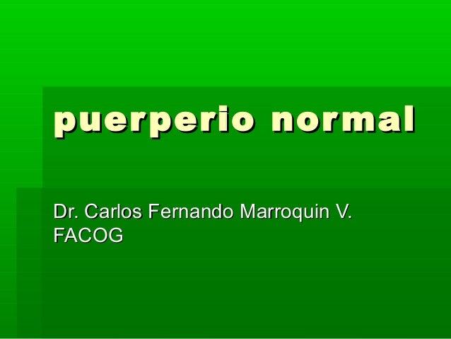 puerperio normalpuerperio normal Dr. Carlos Fernando Marroquin V.Dr. Carlos Fernando Marroquin V. FACOGFACOG