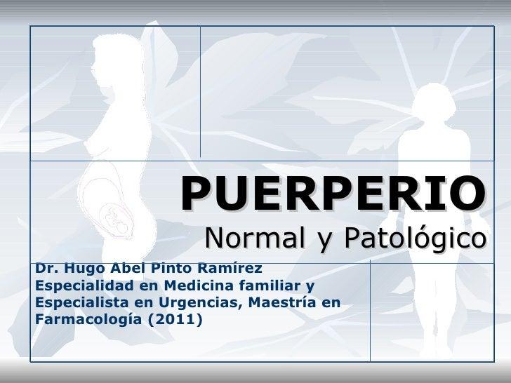 PUERPERIO                    Normal y PatológicoDr. Hugo Abel Pinto RamírezEspecialidad en Medicina familiar yEspecialista...