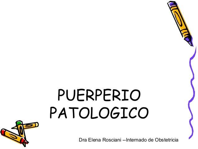 PUERPERIO PATOLOGICO Dra Elena Rosciani --Internado de Obstetricia