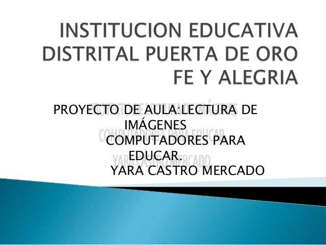 PROYECTO DE AULA:LECTURA DE         IMÁGENES      COMPUTADORES PARA          EDUCAR.       YARA CASTRO MERCADO