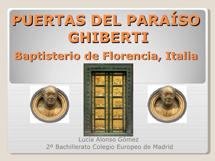 PUERTAS DEL PARAÍSO  GHIBERTI   Baptisterio de Florencia, Italia   Lucía Alonso Gómez  2º Bachillerato Colegio Europeo de ...