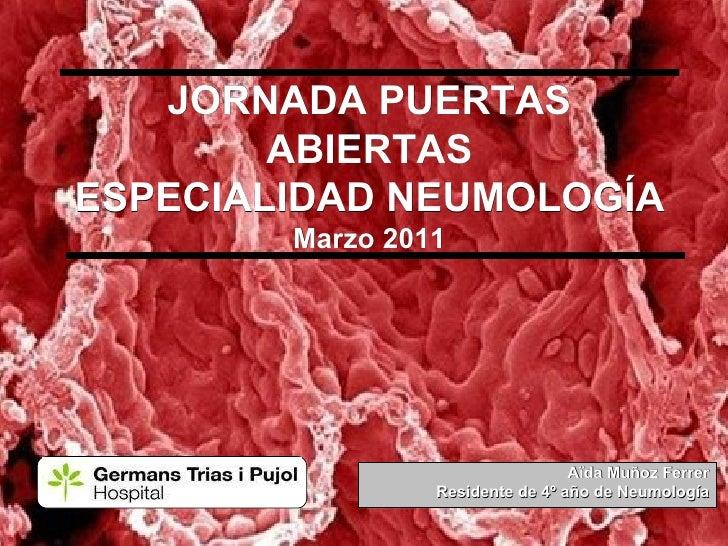 JORNADA PUERTAS ABIERTAS ESPECIALIDAD NEUMOLOGÍA Marzo 2011 Aïda Muñoz Ferrer Residente de 4º año de Neumología