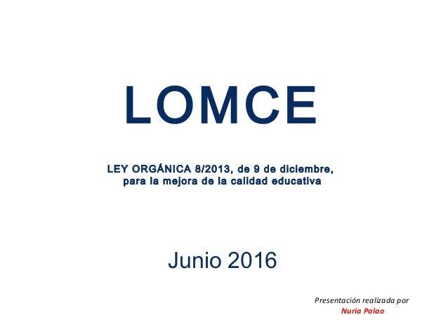 LOMCE LEY ORGÁNICA 8/2013, de 9 de diciembre, para la mejora de la calidad educativa Junio 2016 Presentación realizada por...