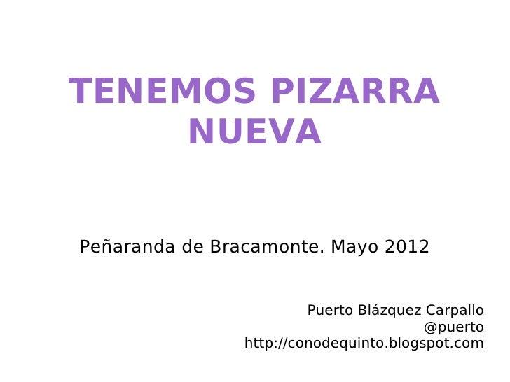TENEMOS PIZARRA     NUEVAPeñaranda de Bracamonte. Mayo 2012                        Puerto Blázquez Carpallo               ...