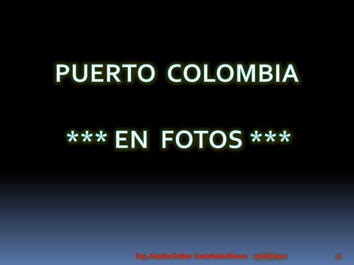 PUERTOCOLOMBIA<br />*** EN  FOTOS ***<br />27/06/2010<br />Esp. Nayibe Esther  Castañeda Blanco<br />1<br />