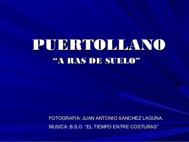 """PUERTOLLANOPUERTOLLANO """"""""A RAS DE SUELO""""A RAS DE SUELO"""" FOTOGRAFIA: JUAN ANTONIO SANCHEZ LAGUNA. MUSICA: B.S.O. """"EL TIEMPO..."""