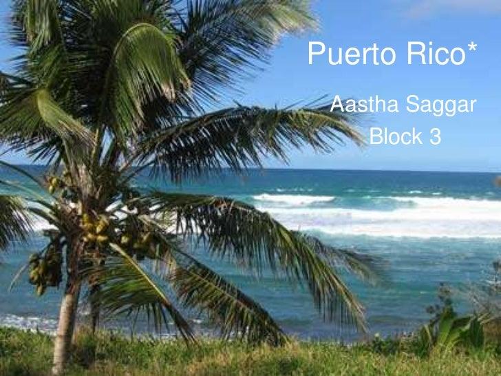 Puerto Rico* Aastha Saggar    Block 3
