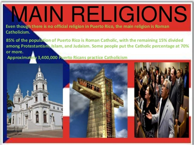 MAIN RELIGIONSEven though there is no official religion in Puerto Rico, the main religion is RomanCatholicism.85% of the p...