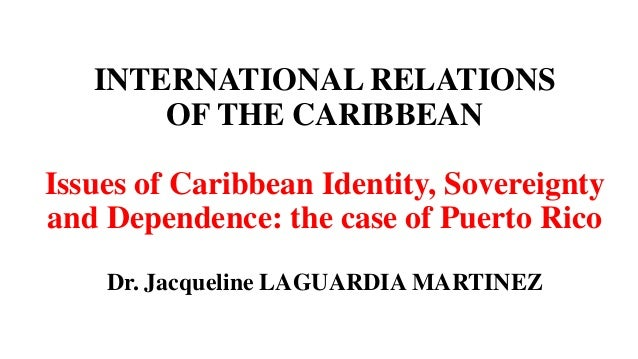 INTERNATIONAL RELATIONS OF THE CARIBBEAN Issues of Caribbean Identity, Sovereignty and Dependence: the case of Puerto Rico...