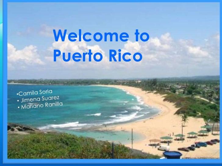 Welcome to Puerto Rico<br />Welcome to Puerto Rico<br /><ul><li>Camila Soria