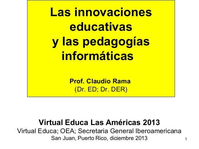 Las innovaciones educativas y las pedagogías informáticas Prof. Claudio Rama (Dr. ED; Dr. DER)  Virtual Educa Las Américas...