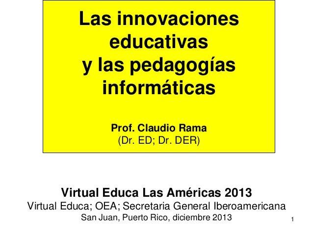 1 Las innovaciones educativas y las pedagogías informáticas Prof. Claudio Rama (Dr. ED; Dr. DER) Virtual Educa Las América...