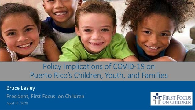 Policy Implications of COVID-19 on Puerto Rico's Children, Youth, and Families Bruce Lesley President, First Focus on Chil...