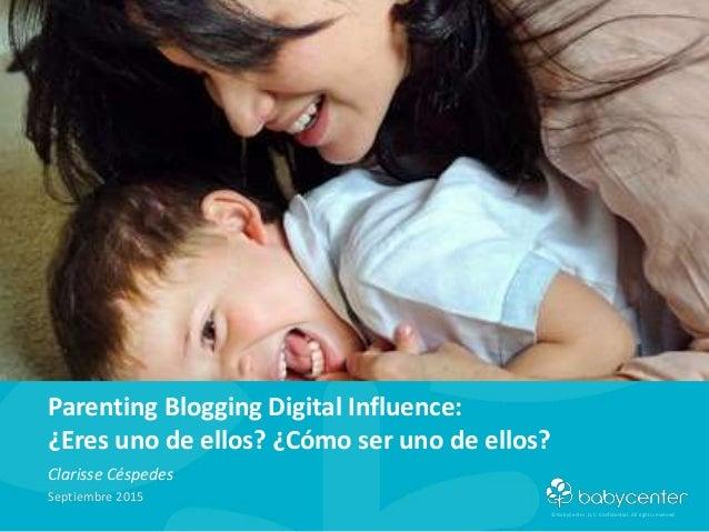 © BabyCenter, LLC. Confidential. All rights reserved. Parenting Blogging Digital Influence: ¿Eres uno de ellos? ¿Cómo ser ...