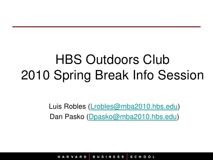 HBS Outdoors Club2010 Spring Break Info Session<br />Luis Robles (Lrobles@mba2010.hbs.edu)<br />Dan Pasko (Dpasko@mba2010....