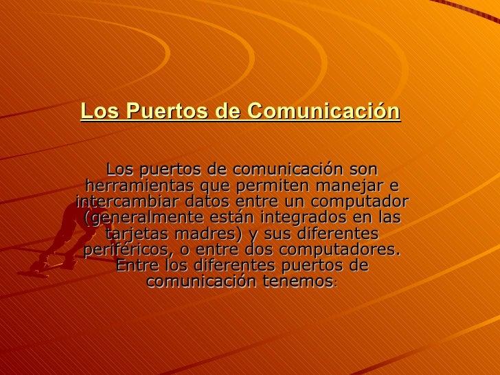 Los Puertos de Comunicación Los puertos de comunicación son herramientas que permiten manejar e intercambiar datos entre u...