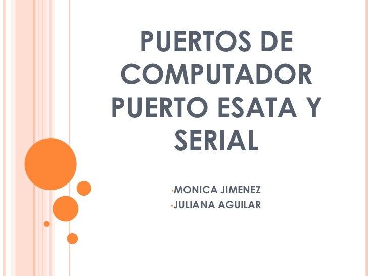 PUERTOS DE COMPUTADORPUERTO ESATA Y SERIAL<br /><ul><li>MONICA JIMENEZ