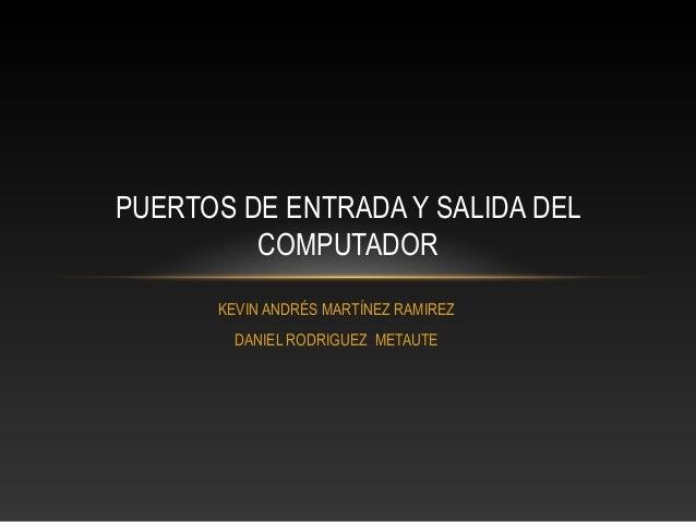 KEVIN ANDRÉS MARTÍNEZ RAMIREZ DANIEL RODRIGUEZ METAUTE PUERTOS DE ENTRADA Y SALIDA DEL COMPUTADOR