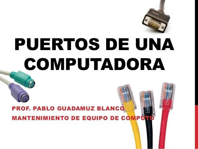 PUERTOS DE UNA COMPUTADORA PROF. PABLO GUADAMUZ BLANCO MANTENIMIENTO DE EQUIPO DE COMPUTO