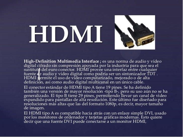 HDMIHigh-Definition Multimedia Interface ; es una norma de audio y vídeodigital cifrado sin compresión apoyada por la indu...