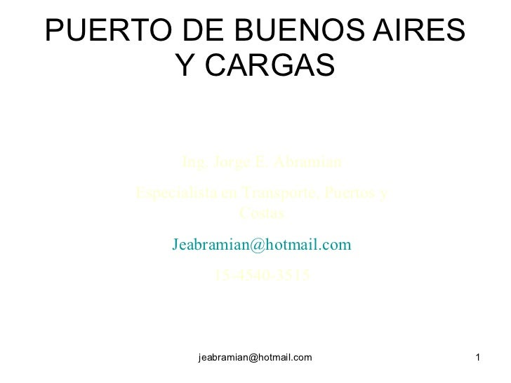 PUERTO DE BUENOS AIRES Y CARGAS Ing. Jorge E. Abramian Especialista en Transporte, Puertos y Costas [email_address] 15-454...