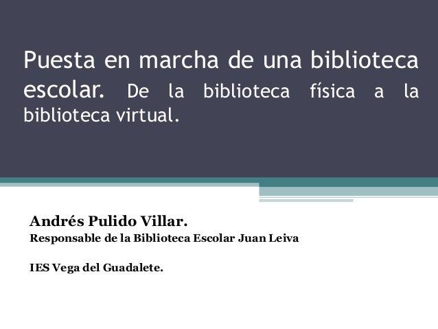 Puesta en marcha de una bibliotecaescolar. De la biblioteca física a labiblioteca virtual.Andrés Pulido Villar.Responsable...