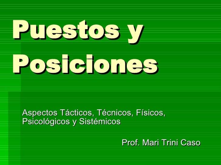 Puestos y Posiciones Aspectos Tácticos, Técnicos, Físicos, Psicológicos y Sistémicos Prof. Mari Trini Caso