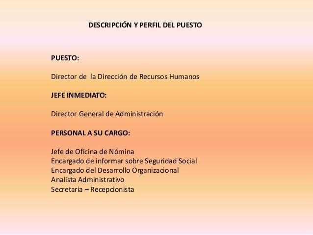 DESCRIPCIÓN Y PERFIL DEL PUESTOPUESTO:Director de la Dirección de Recursos HumanosJEFE INMEDIATO:Director General de Admin...