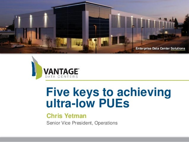 Enterprise Data Center Solutions Five keys to achieving ultra-low PUEs Chris Yetman Senior Vice President, Operations