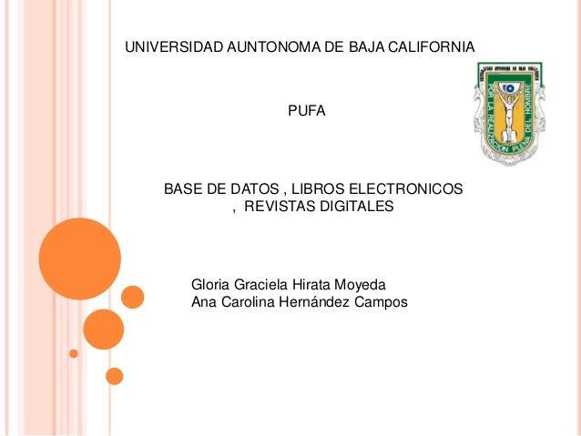 UNIVERSIDAD AUNTONOMA DE BAJA CALIFORNIA  PUFA  BASE DE DATOS , LIBROS ELECTRONICOS , REVISTAS DIGITALES  Gloria Graciela ...
