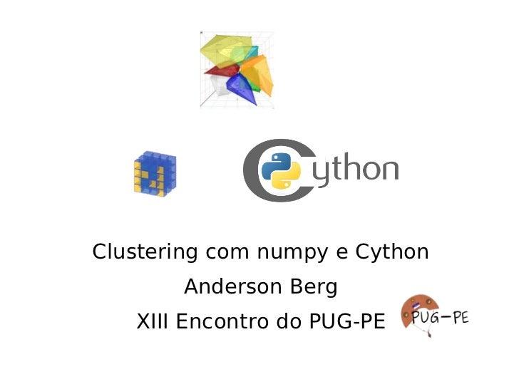 Clustering com numpy e Cython       Anderson Berg   XIII Encontro do PUG-PE