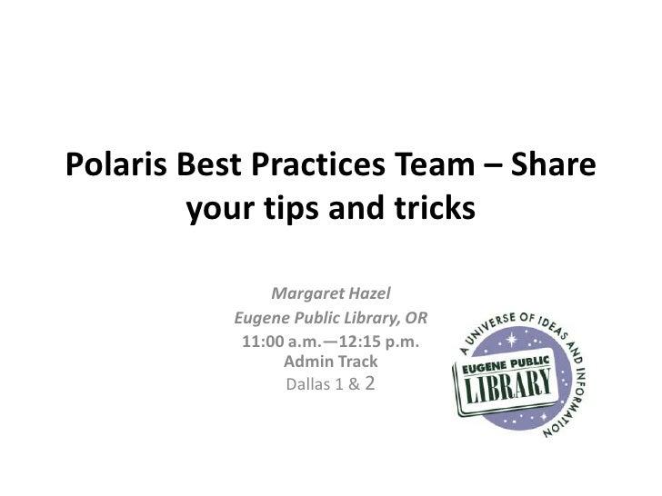 Polaris Best Practices Team – Share        your tips and tricks                Margaret Hazel           Eugene Public Libr...