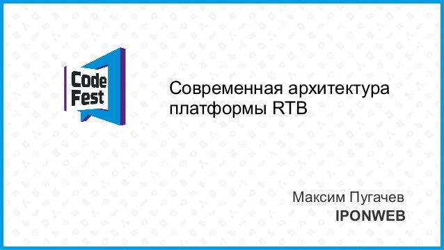 Современная архитектура платформы RTB Максим Пугачев IPONWEB