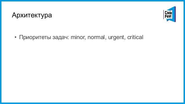 Архитектура • Приоритеты задач: minor, normal, urgent, critical • coroutines (Lua thread) и yield запросы • Гарантия време...
