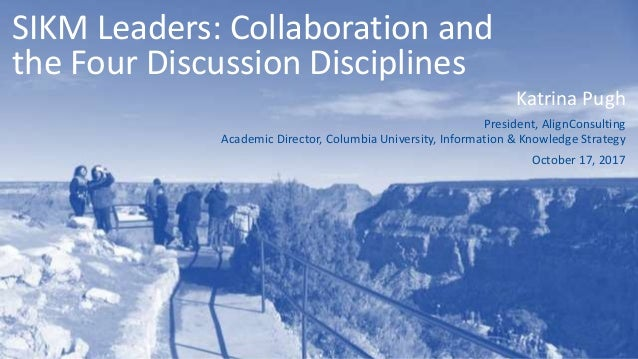 SIKM Leaders: Collaboration and the Four Discussion Disciplines Katrina Pugh President, AlignConsulting Academic Director,...