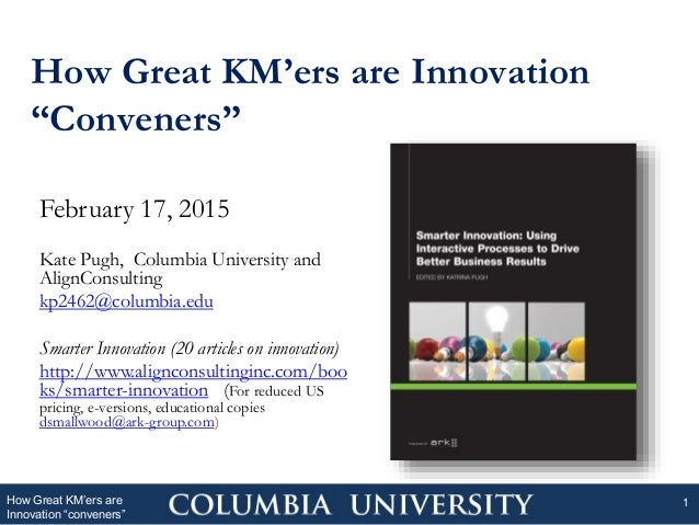 "How Great KM'ers are Innovation ""Conveners"" How Great KM'ers are Innovation ""conveners"" 1 February 17, 2015 Kate Pugh, Col..."