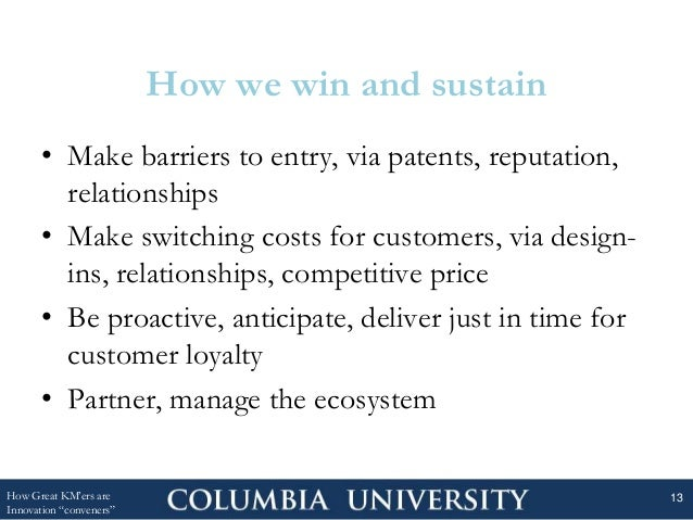 How we win and sustain • Make barriers to entry, via patents, reputation, relationships • Make switching costs for custome...