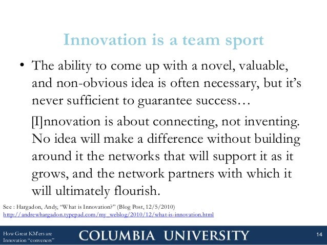 Innovation is a team sport • The ability to come up with a novel, valuable, and non-obvious idea is often necessary, but i...