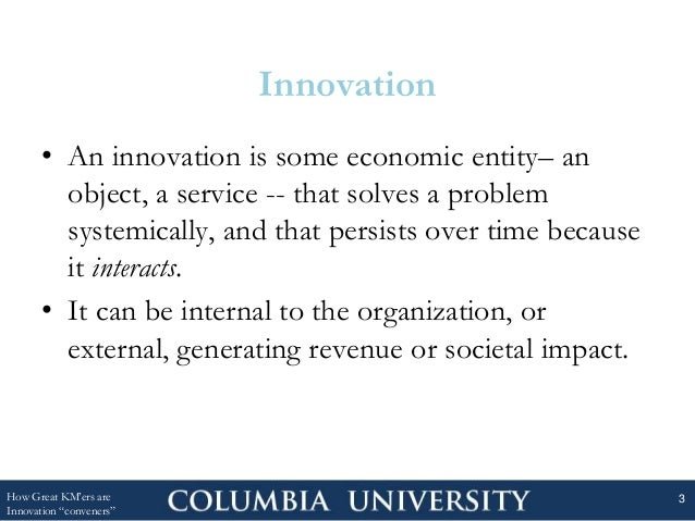 Innovation • An innovation is some economic entity– an object, a service -- that solves a problem systemically, and that p...