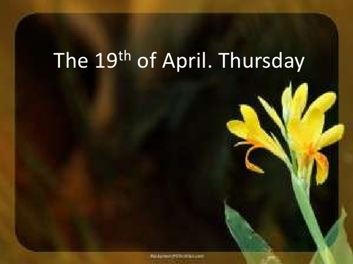 The 19th of April. Thursday