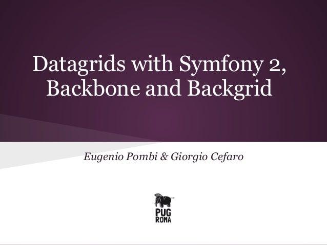 Datagrids with Symfony 2, Backbone and Backgrid Eugenio Pombi & Giorgio Cefaro