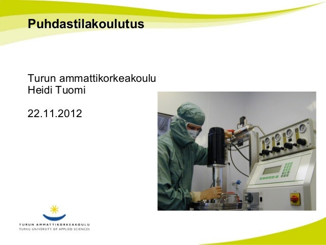 Puhdastilakoulutus  Turun ammattikorkeakoulu  Heidi Tuomi  22.11.2012