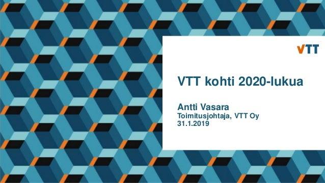 VTT kohti 2020-lukua Antti Vasara Toimitusjohtaja, VTT Oy 31.1.2019