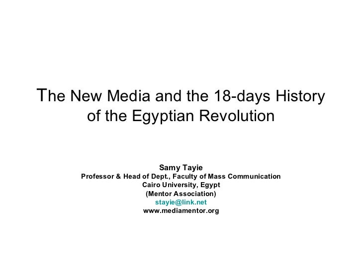 T he New Media and the 18-days History of the Egyptian Revolution Samy Tayie Professor & Head of Dept., Faculty of Mass Co...