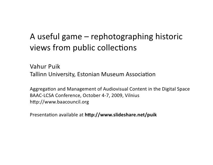 A useful game – rephotographing historic views from public collections Vahur Puik Tallinn University, Estonian Museum Asso...