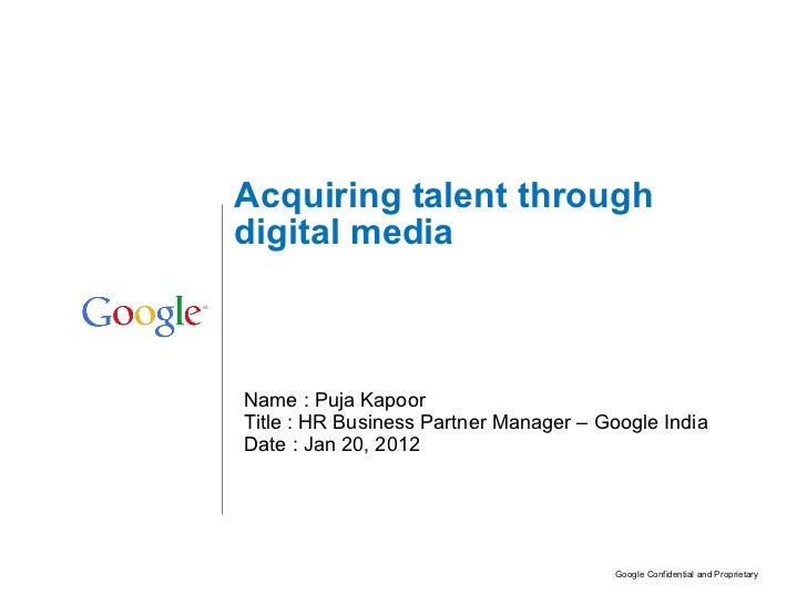 Name : Puja Kapoor Title : HR Business Partner Manager – Google India Date : Jan 20, 2012 Acquiring talent through digital...