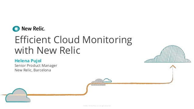 ©2008–18 New Relic, Inc. All rights reserved Efficient Cloud Monitoring with New Relic Helena Pujol Senior Product Manager...