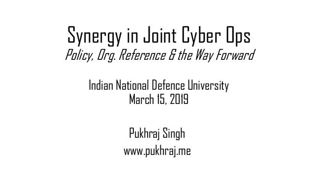 Synergy in Joint Cyber Ops Policy, Org. Reference & the Way Forward Indian National Defence University March 15, 2019 Pukh...