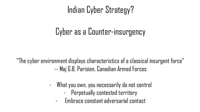 """Indian Cyber Strategy? Cyber as a Counter-insurgency """"The cyber environment displays characteristics of a classical insurg..."""
