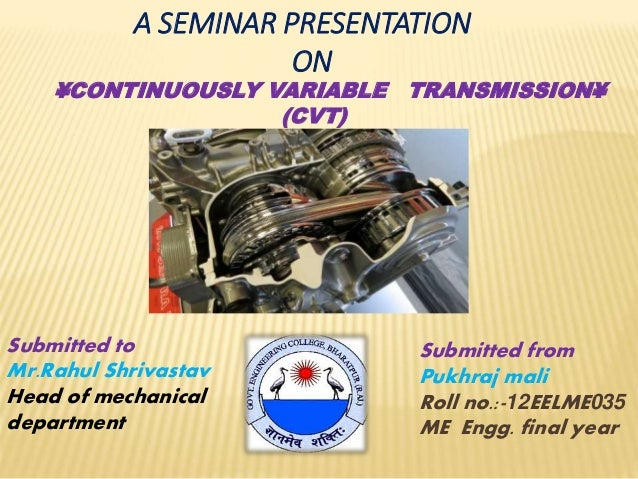 A SEMINAR PRESENTATION ON ¥CONTINUOUSLY VARIABLE TRANSMISSION¥ (CVT) Submitted from Pukhraj mali Roll no.:-12EELME035 ME E...